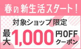 春の新生活スタート!対象ショップ限定最大1,000円OFFクーポン