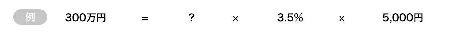 例)300万円 = ? × 3.5% × 5,000円