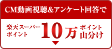 CM動画視聴&アンケート回答で楽天スーパー ポイント10万ポイント山分け