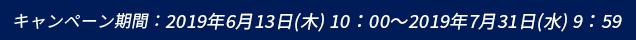 キャンペーン期間:2019年6月13日(木) 10:00 ~ 2019年7月31日(水) 9:59