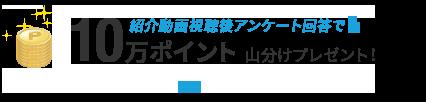 紹介動画視聴後アンケート回答で10万ポイント 山分けプレゼント!