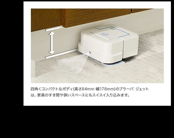 四角くコンパクトなボディ(高さ84mm 幅178mm)のブラーバ ジェットは、家具のすき間や狭いスペースにもスイスイ入り込みます。