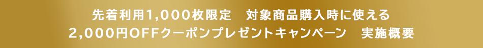 先着利用1,000枚限定 対象商品購入時に使える 2,000円OFFクーポンプレゼントキャンペーン 実施概要