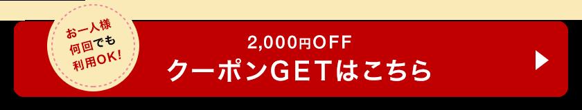 お一人様何回でも利用OK! 2,000円OFFクーポンGETはこちら