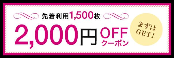 先着利用1,500枚 2,000円OFFクーポン まずはGET!