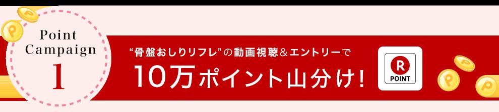 """Point Campaign """"骨盤おしりリフレ""""の動画視聴&エントリーで10万ポイント山分け!"""