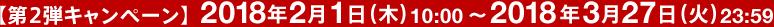 【第2弾キャンペーン】2018年2月1日(木)10:00〜2018年3月27日(火)23:59