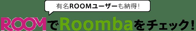 有名ROOMユーザーも納得!ROOMでRoombaをチェック!