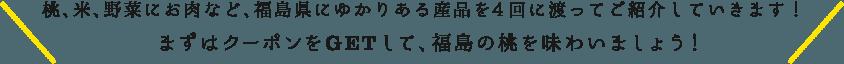 桃、米、野菜にお肉など、福島県にゆかりある産品を4回に渡ってご紹介していきます!まずはクーポンをGETして、福島の桃を味わいましょう!