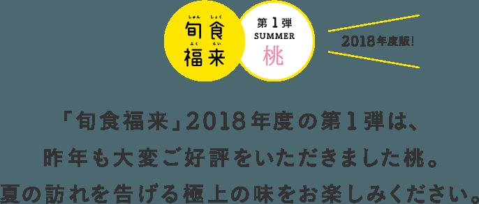 「旬食福来」2018年度の第1弾は、昨年も大変ご好評をいただきました桃。夏の訪れを告げる極上の味をお楽しみください。