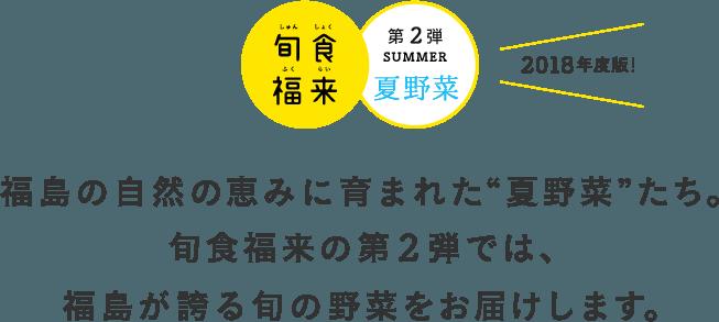 """福島の自然の恵みに育まれた""""夏野菜""""たち。旬食福来の第2弾では、福島が誇る旬の野菜をお届けします。"""