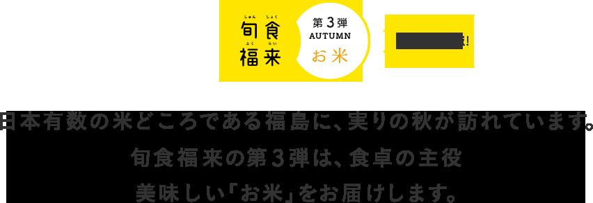 日本有数の米どころである福島に、実りの秋が訪れています。旬食福来の第3弾は、食卓の主役 美味しい「お米」をお届けします。