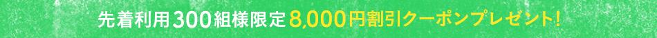 先着利用300組様限定 8,000円割引クーポンプレゼント!