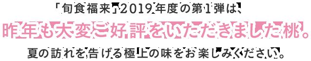 「旬食福来」2019年度の第1弾は、昨年も大変ご好評をいただきました桃。夏の訪れを告げる極上の味をお楽しみください。