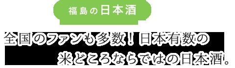 福島の日本酒 全国のファンも多数!日本有数の米どころならではの日本酒。