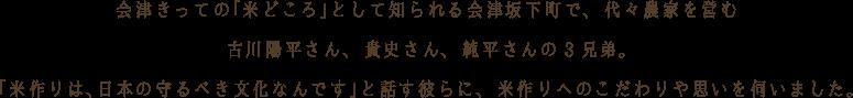 昭和37年に創業し、 会津きっての「米どころ」として知られる会津坂下町で、 代々農家を営む古川陽平さん、 貴史さん、 純平さんの3兄弟。「米作りは、日本の守るべき文化なんです」と話す彼らに、 米作りへのこだわりや思いを伺いました。