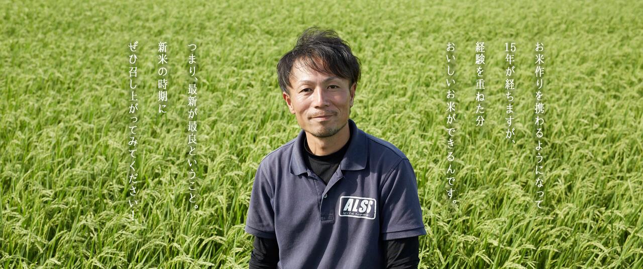 お米作りを携わるようになって15年が経ちますが、経験を重ねた分おいしいお米ができるんです。つまり、最新が最良ということ。新米の時期にぜひ召し上がってみてください!