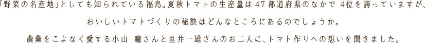 「野菜の名産地」としても知られている福島。 トマトの収穫量・出荷量は全国で4位を誇っていますが、おいしいトマトをつくる秘訣はどんなところにあるのでしょうか。農業をこよなく愛する小山瞳さんと里井一雄さんのお二人に、 トマト作りのこだわりを聞きました。 米作りへのこだわりや思いを伺いました。