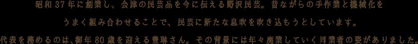 昭和37年に創業し、 会津の民芸品を今に伝える野沢民芸。 昔ながらの手作業と機械化をうまく組み合わせることで、 民芸に新たな息吹を吹き込もうとしています。代表を務めるのは、御年80歳を迎える豊琳さん。 その背景には年々廃業していく同業者の姿がありました。