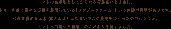 トマトの名産地として知られる福島県いわき市に、トマトを軸に様々な事業を展開している「ワンダーファーム」という体験型農場があります。代表を務める元木 寛さんはどんな思いでこの農場をつくったのでしょうか。トマトへの思いと農場へのこだわりを伺いました。