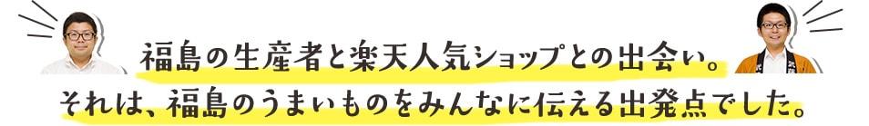 福島の生産者と楽天人気ショップとの出会い。 それは、福島のうまいものをみんなに伝える出発点でした。