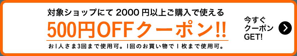 対象ショップにて2000円以上ご購入で使える500円OFFクーポン!!お1人さま3回まで使用可。1回のお買い物で1枚まで使用可。今すぐ クーポン GET!