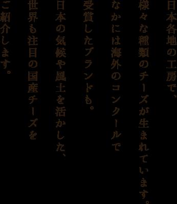 日本各地の工房で、 様々な種類のチーズが生まれています。 なかには海外のコンクールで 受賞したブランドも。 日本の気候や風土を