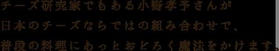 チーズ研究家でもある小野孝予さんが 日本チーズならではの組み合わせで、 普段の料理にあっとおどろく魔法をかけます。