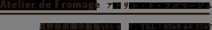 Atelier de Fromage アトリエ・ド・フロマージュ 長野県東御市新張504-6/TEL:0268-64-2767