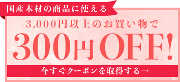 国産木材の商品に使える 3,000円以上のお買い物で 300円OFF! 今すぐクーポンを取得する→