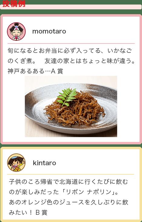 投稿例 momotaro 旬になるとお弁当に必ず入ってる、いかなごのくぎ煮。友達の家とはちょっと味が違う。神戸あるある・・・A賞  kintaro 子供のころ帰省で北海道に行くたびに飲むのが楽しみだった「リボン ナポリン」。あのオレンジ色のジュースを久しぶりに飲みたい! B賞