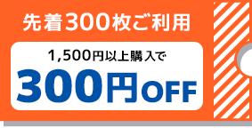 先着300枚ご利用 1,500円以上購入で300円OFF
