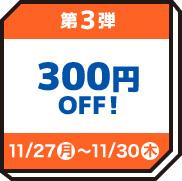 第3弾 300円OFF 11/27(月)〜11/30(木)