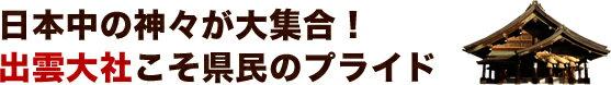 日本中の神々が大集合!出雲大社こそ県民のプライド