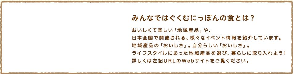 【みんなではぐくむにっぽんの食とは?】おいしくて楽しい「地域産品」や、日本全国で開催される、様々なイベント情報を紹介しています。地域産品の「おいしさ」。自分らしい「おいしさ」。ライフスタイルにあった地域産品を選び、暮らしに取り入れよう!詳しくは左記URLのWebサイトをご覧ください。