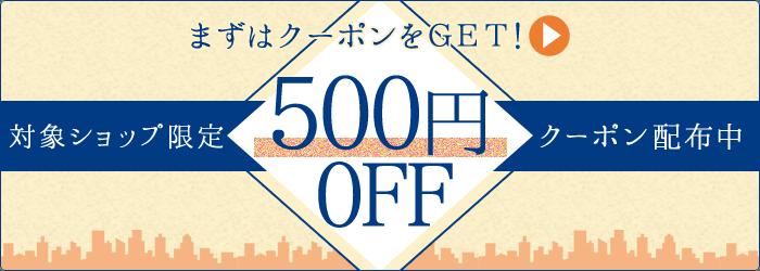 まずはクーポンをGET!対象ショップ限定 500円OFFクーポン配布中