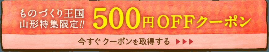 ものづくり王国 山形特集限定!!500円OFFクーポン
