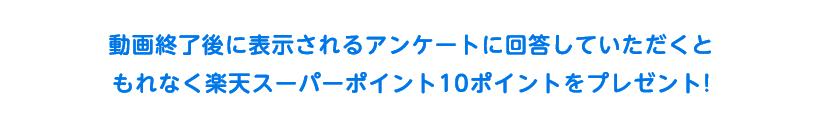 動画終了後に表示されるアンケートに回答していただくともれなく楽天スーパーポイント10ポイントをプレゼント!