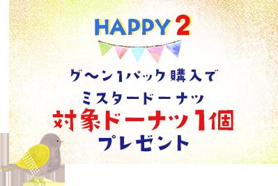 HAPPY2 グ〜ン1パック購入でミスタードーナツ対象ドーナツ1個 プレゼント