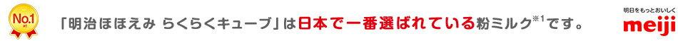 「明治ほほえみ らくらくキューブ」は 日本で一番選ばれている粉ミルク※1です。