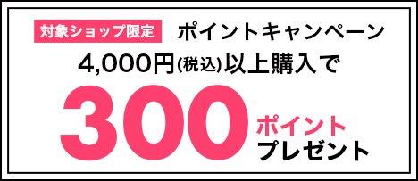 対象ショップ限定 ポイントキャンペーン4,000円(税込)以上購入で300ポイントプレゼント