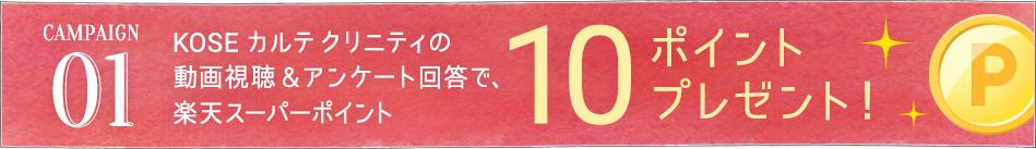 CAMPAIGN01 KOSE カルテ クリニティの動画視聴 & アンケート回答で、楽天スーパーポイント10ポイントプレゼント!
