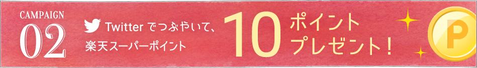 CAMPAIGN02 Twitter でつぶやいて、楽天スーパーポイント10ポイントプレゼント!