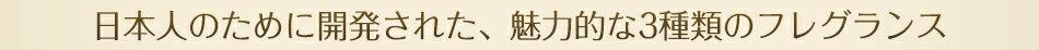 日本人のために開発された、魅力的な3種類のフレグランス