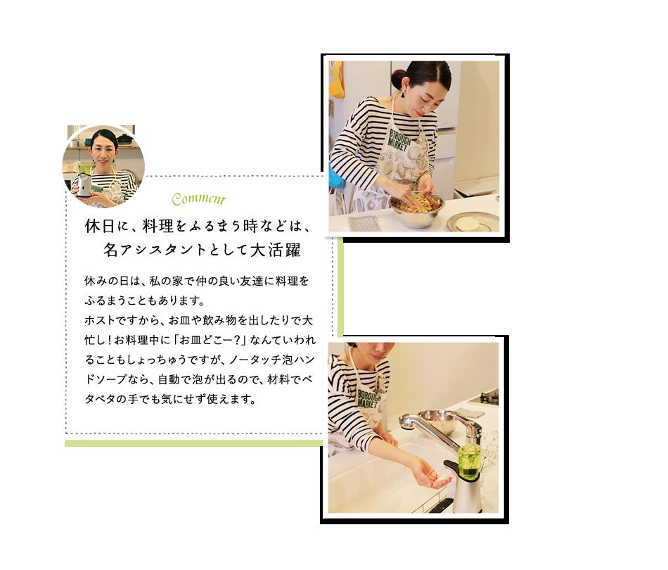 休日に、料理をふるまう時などは、名アシスタントとして大活躍 休みの日は、私の家で仲の良い友達に料理をふるまうこともあります。ホストですから、お皿や飲み物を出したりで大忙し!お料理中に「お皿どこー?」なんていわれることもしょっちゅうですが、ノータッチ泡ハンドソープなら、自動で泡が出るので、材料でベタベタの手でも気にせず使えます。