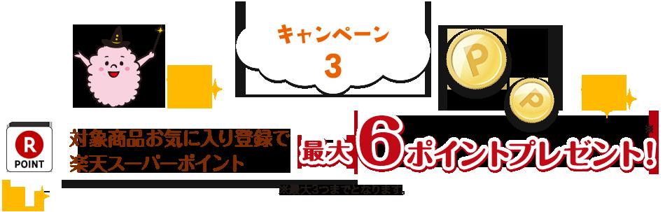 キャンペーン3 対象商品お気に入り登録で最大6ポイントプレゼント!