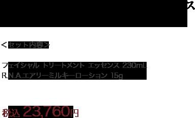 <セット内容> フェイシャル トリートメント エッセンス 230mL R.N.A.エアリーミルキーローション 15g 税込 23,760円