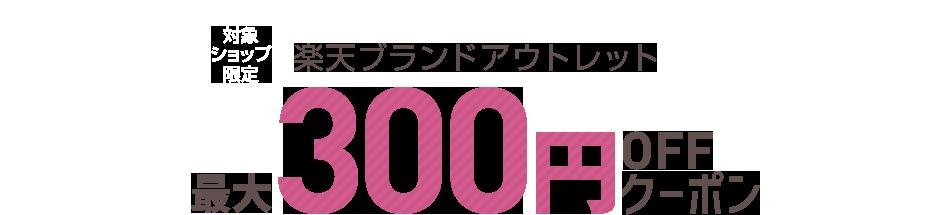 対象ショップ限定 楽天ブランドアウトレット 最大300円OFFクーポン