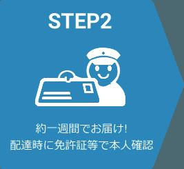 STEP2 約一週間でお届け! 配達時に免許証等で本人確認