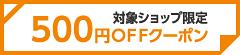 対象ショップで使える500円OFFクーポン